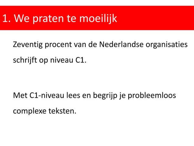 1. We praten te moeilijk Zeventig procent van de Nederlandse organisaties schrijft op niveau C1. Met C1-niveau lees en beg...