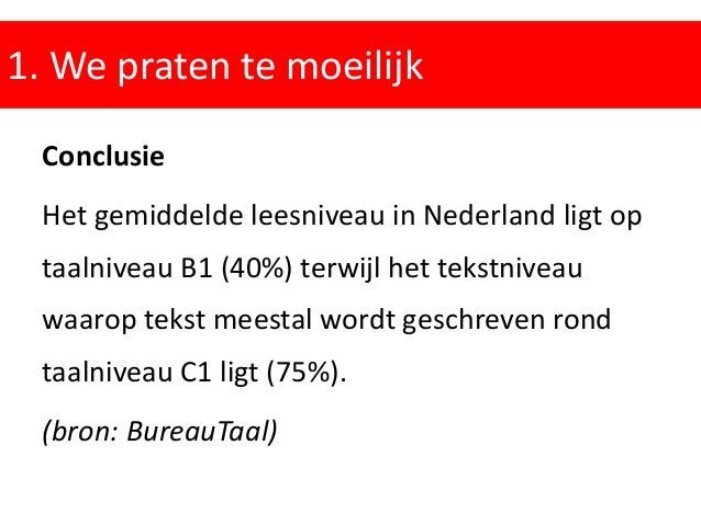 1. We praten te moeilijk Conclusie Het gemiddelde leesniveau in Nederland ligt op taalniveau B1 (40%) terwijl het tekstniv...