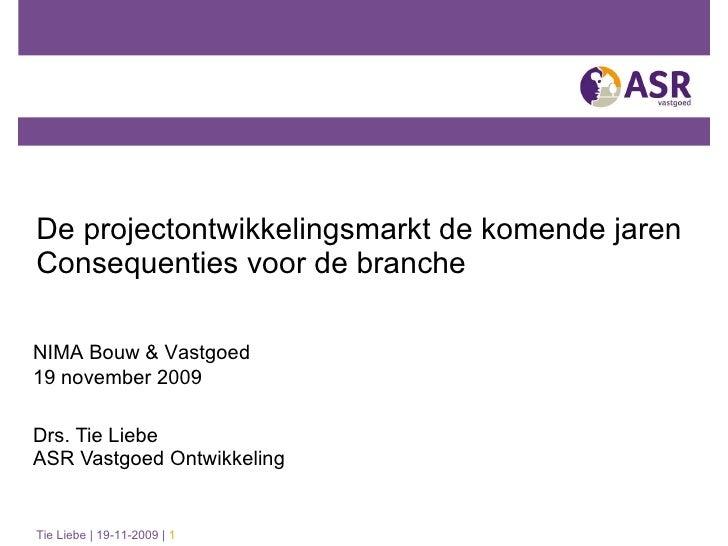 De projectontwikkelingsmarkt de komende jaren Consequenties voor de branche Drs. Tie Liebe  ASR Vastgoed Ontwikkeling NIMA...