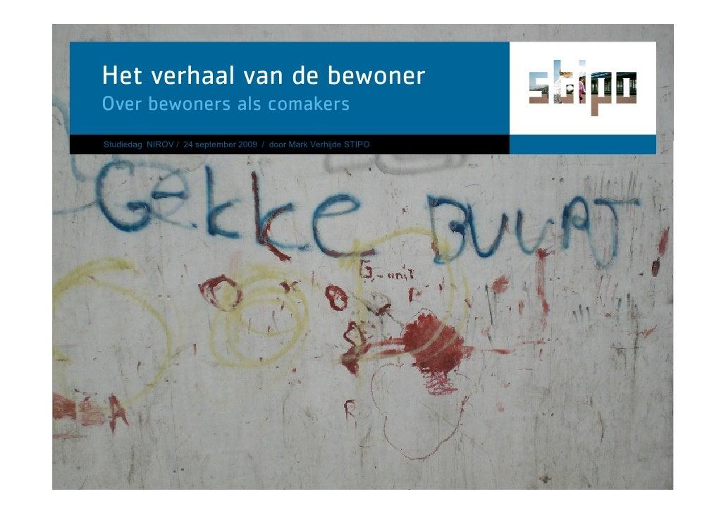 Het verhaal van de bewoner Over bewoners als comakers Studiedag NIROV / 24 september 2009 / door Mark Verhijde STIPO