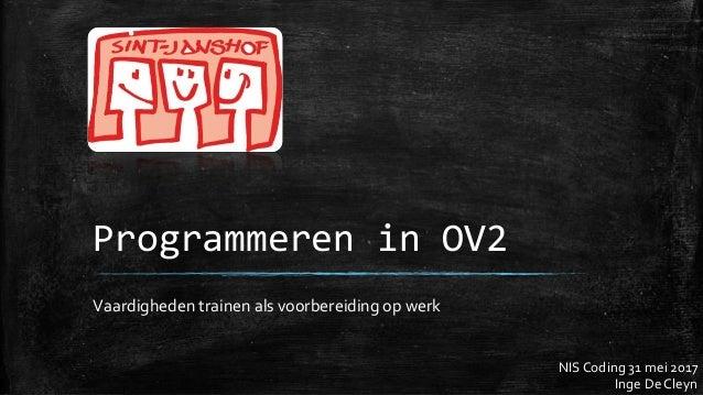 Programmeren in OV2 Vaardigheden trainen als voorbereiding op werk NIS Coding 31 mei 2017 Inge De Cleyn