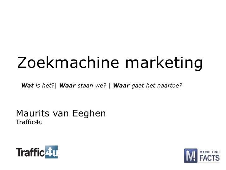 Zoekmachine marketing<br />Wat is het?| Waar staan we? | Waar gaat het naartoe?<br />Maurits van Eeghen<br />Traffic4u<br />