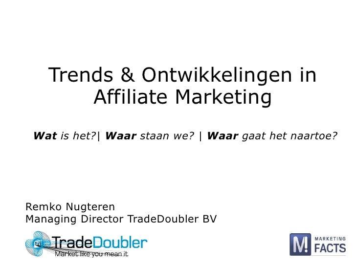 Trends & Ontwikkelingen in Affiliate Marketing<br />Wat is het?  Waar staan we?   Waar gaat het naartoe?<br />Remko Nugter...