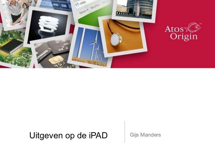 Uitgeven op de iPAD <ul><li>Gijs Manders </li></ul>