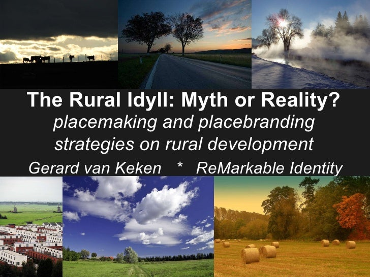 The Rural Idyll: Myth or Reality?  placemaking and placebranding strategies on rural development   Gerard van Keken *  R...