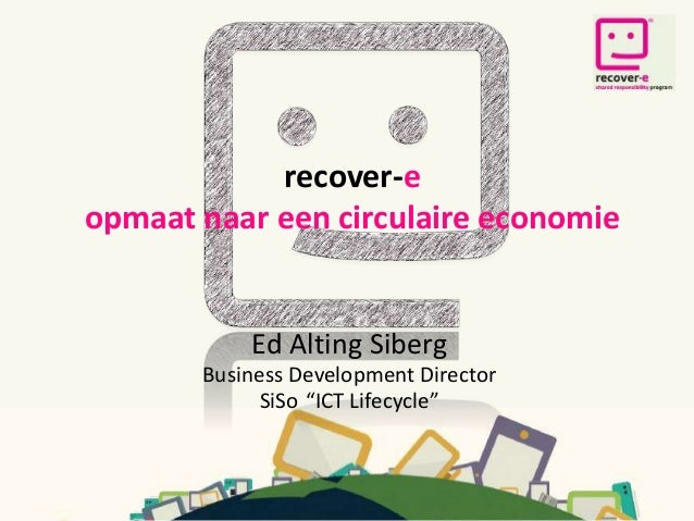 """recover-e opmaat naar een circulaire economie Ed Alting Siberg Business Development Director SiSo """"ICT Lifecycle"""""""