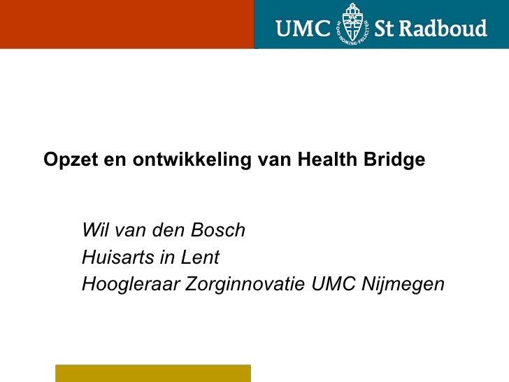 Opzet en ontwikkeling van Health Bridge Wil van den Bosch Huisarts in Lent Hoogleraar Zorginnovatie UMC Nijmegen