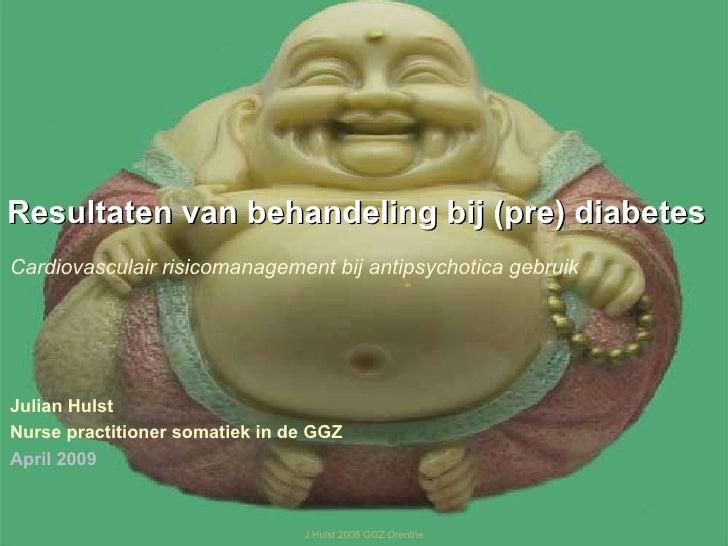 J.Hulst 2008 GGZ Drenthe Resultaten van behandeling bij (pre) diabetes Cardiovasculair risicomanagement bij antipsychotica...