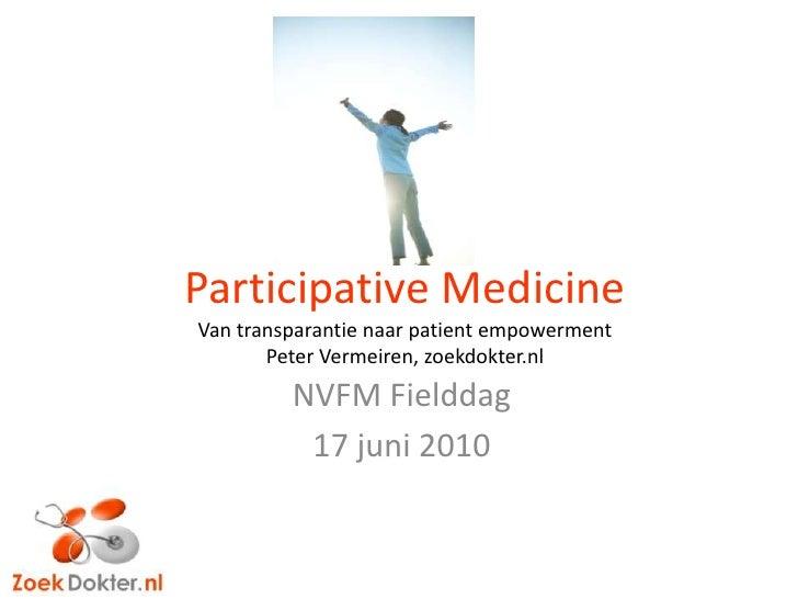 Participative MedicineVan transparantienaar patient empowermentPeter Vermeiren, zoekdokter.nl<br />NVFM Fielddag<br />17 j...