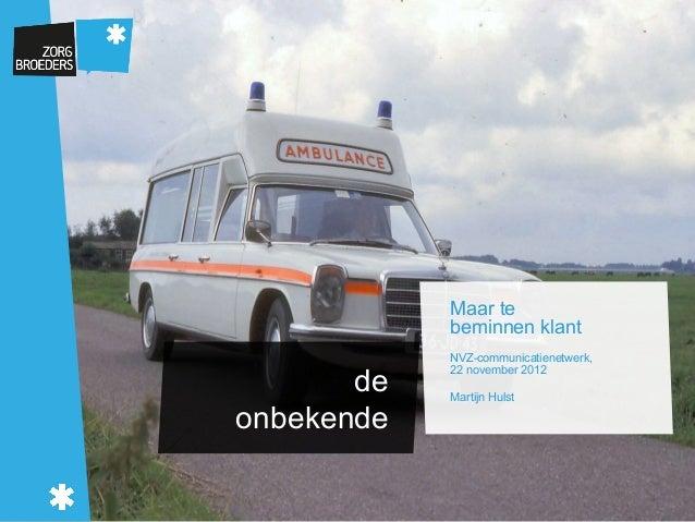 Maar te            beminnen klant            NVZ-communicatienetwerk,            22 november 2012       de   Martijn Hulst...