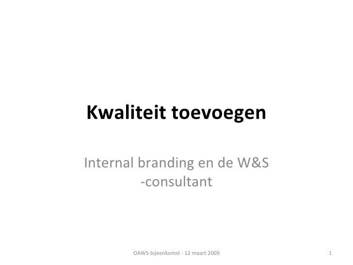 Kwaliteit toevoegen Internal branding en de W&S -consultant OAWS-bijeenkomst - 12 maart 2009