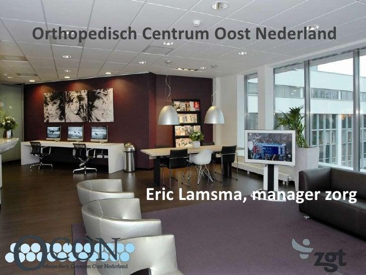 Orthopedisch Centrum Oost Nederland<br />Eric Lamsma, manager zorg<br />