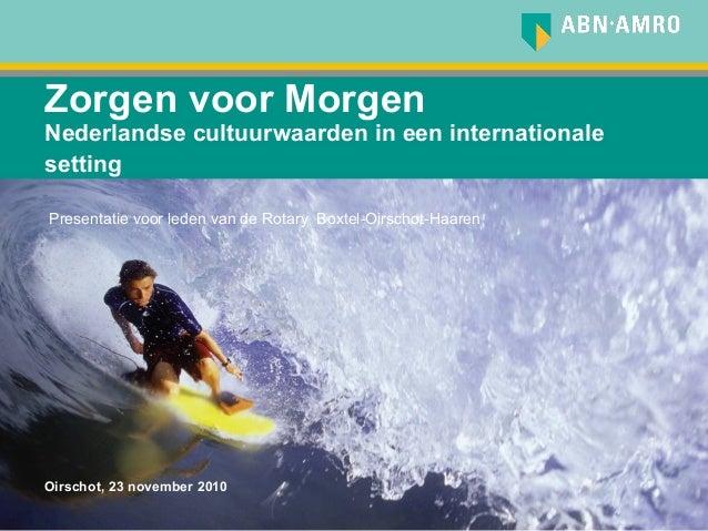 Zorgen voor Morgen Nederlandse cultuurwaarden in een internationale setting Oirschot, 23 november 2010 Presentatie voor le...