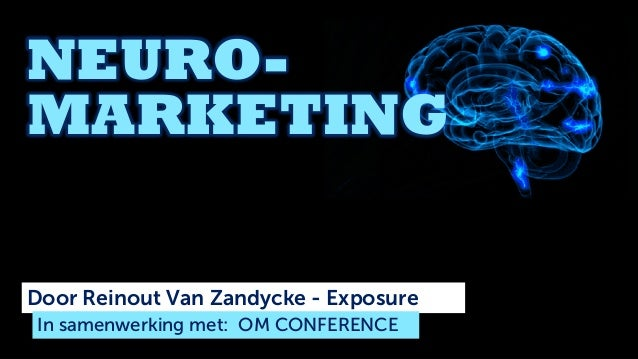 NEURO- MARKETING Door Reinout Van Zandycke - Exposure In samenwerking met: OM CONFERENCE