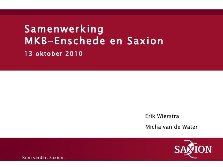 Samenwerking  MKB-Enschede en Saxion 13 oktober 2010 Erik Wierstra Micha van de Water