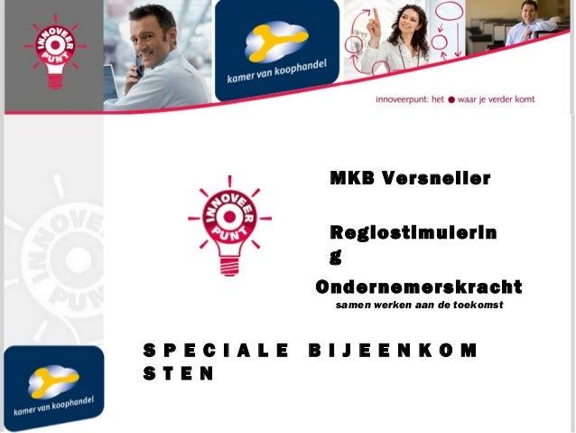 MKB Versneller Regiostimulerin g Ondernemerskracht samen werken aan de toekomst S P E C I A L E B I J E E N K O M S T E N