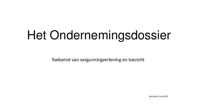 Het OndernemingsdossierToekomst van vergunningverlening en toezichtDen Bosch, 6 juni 2013