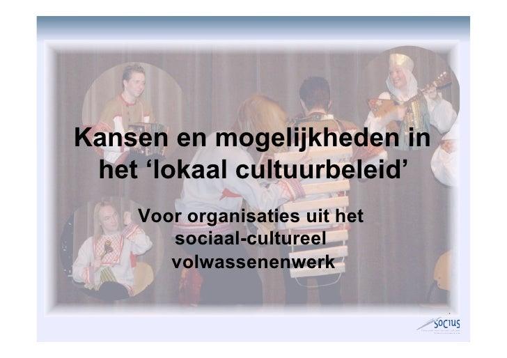 Kansen en mogelijkheden in  het 'lokaal cultuurbeleid'     Voor organisaties uit het        sociaal-cultureel        volwa...