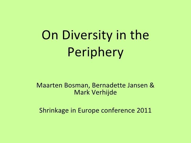 On Diversity in the Periphery Maarten Bosman, Bernadette Jansen & Mark Verhijde Shrinkage in Europe conference 2011