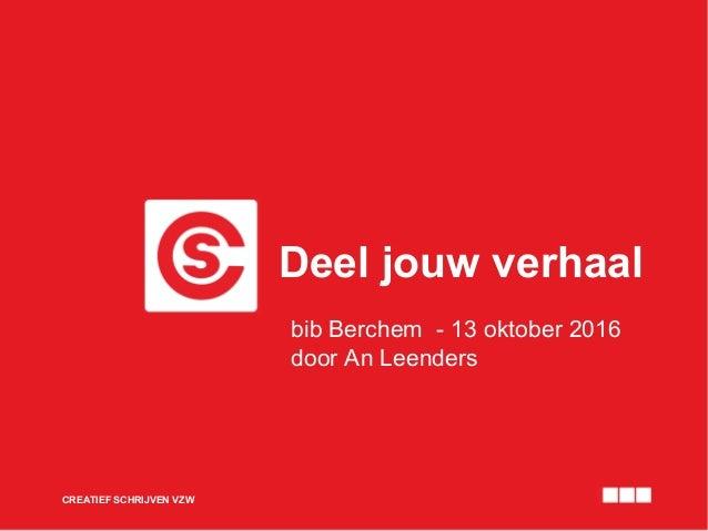 Deel jouw verhaal CREATIEF SCHRIJVEN VZW bib Berchem - 13 oktober 2016 door An Leenders
