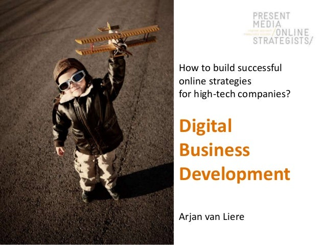 How to build successful online strategies for high-tech companies?  Digital Business Development Arjan van Liere