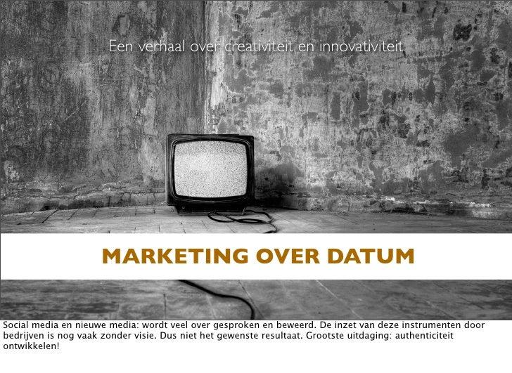 Een verhaal over creativiteit en innovativiteit                         MARKETING OVER DATUM  Social media en nieuwe media...