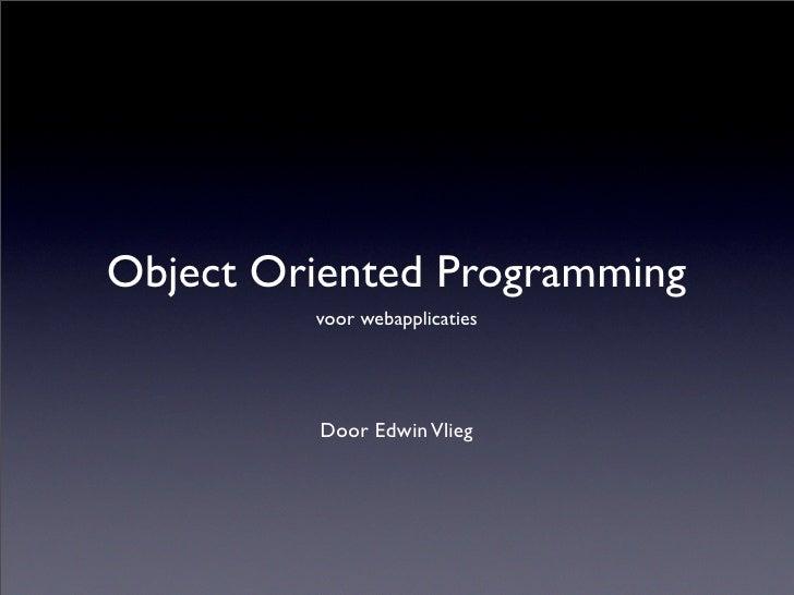 Object Oriented Programming          voor webapplicaties              Door Edwin Vlieg