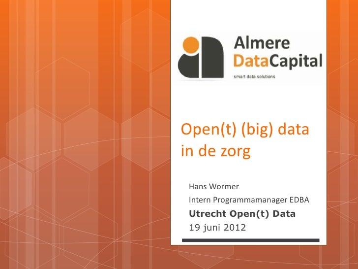 Open(t) (big) datain de zorg Hans Wormer Intern Programmamanager EDBA Utrecht Open(t) Data 19 juni 2012
