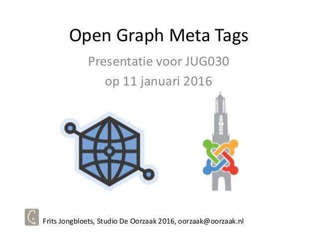 Open Graph Meta Tags Presentatie voor JUG030 op 11 januari 2016 Frits Jongbloets, Studio De Oorzaak 2016, oorzaak@oorzaak....