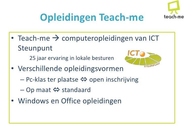 Opleidingen Teach-me • Teach-me  computeropleidingen van ICT   Steunpunt      25 jaar ervaring in lokale besturen • Versc...