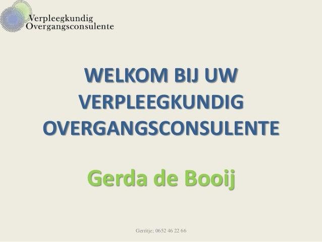 WELKOM BIJ UW VERPLEEGKUNDIG OVERGANGSCONSULENTE Gerda de Booij Gerritje; 0652 46 22 66