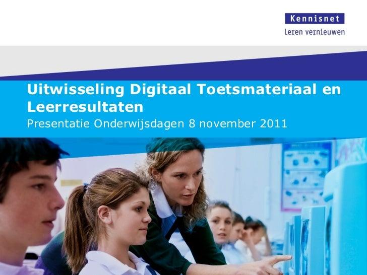 Uitwisseling Digitaal Toetsmateriaal en Leerresultaten Presentatie Onderwijsdagen 8 november 2011