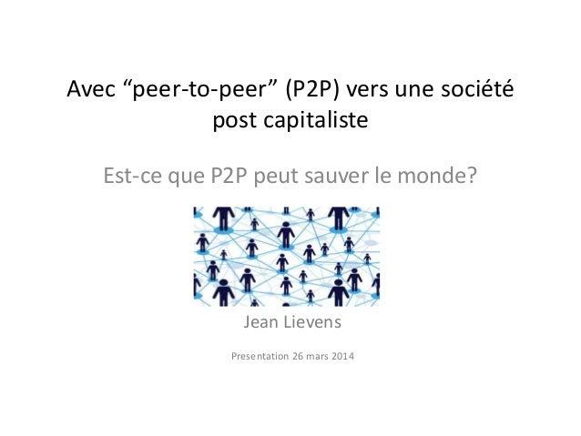 """Avec """"peer-to-peer"""" (P2P) vers une société post capitaliste Est-ce que P2P peut sauver le monde? Jean Lievens Presentation..."""