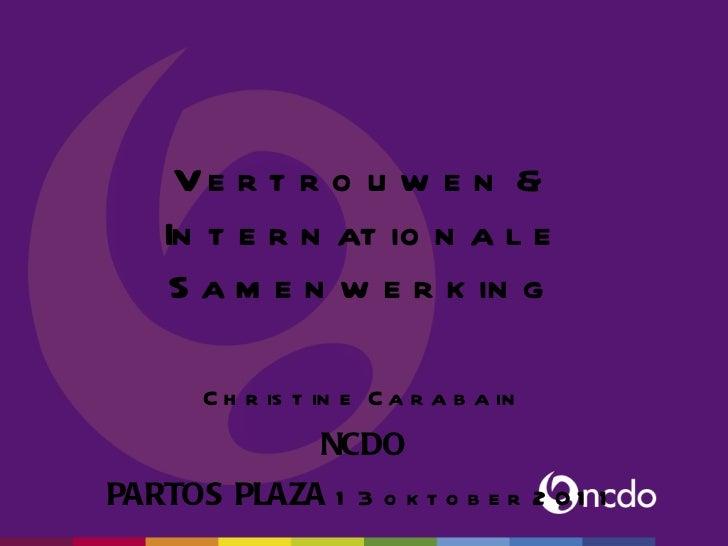 Vertrouwen & Internationale Samenwerking Christine  Carabain NCDO PARTOS PLAZA  13 oktober 2011