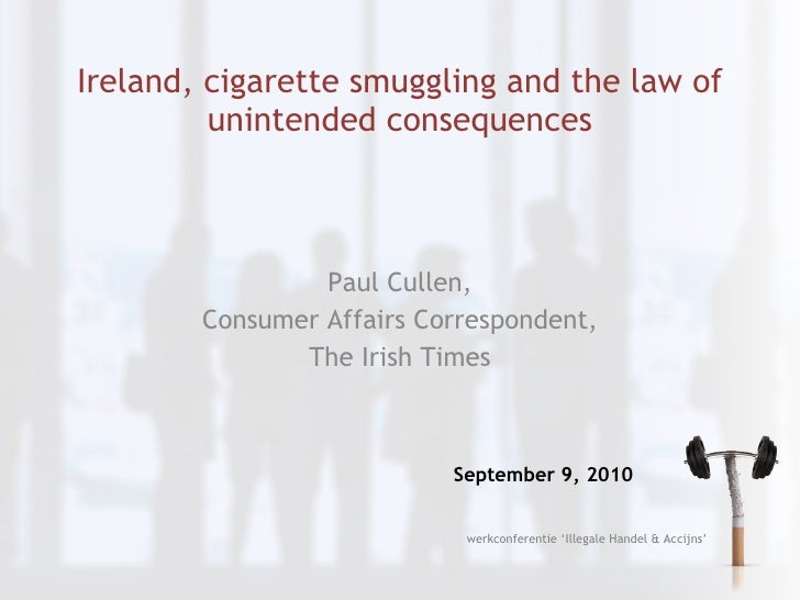 Ireland, cigarette smuggling and the law of unintended consequences Paul Cullen, Consumer Affairs Correspondent, The Irish...
