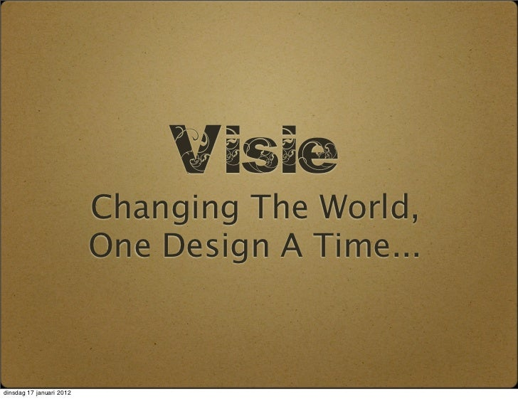 Visie                          Changing The World,                          One Design A Time...dinsdag 17 januari 2012