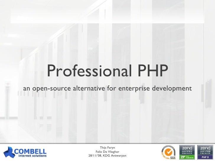 Professional PHP an open-source alternative for enterprise development Thijs Feryn Felix De Vliegher 28/11/'08, KDG Antwer...