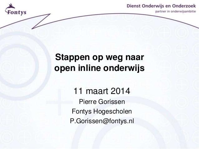 Stappen op weg naar open inline onderwijs 11 maart 2014 Pierre Gorissen Fontys Hogescholen P.Gorissen@fontys.nl