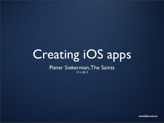 Creating iOS apps  Pieter Siekerman, The Saints             17-1-2013                                 pieter@the-saints.nl