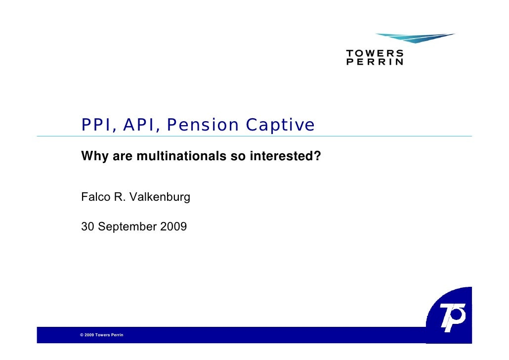 PPI, API, Pension Captive Why are multinationals so interested?   Falco R. Valkenburg  30 September 2009     © 2009 Towers...