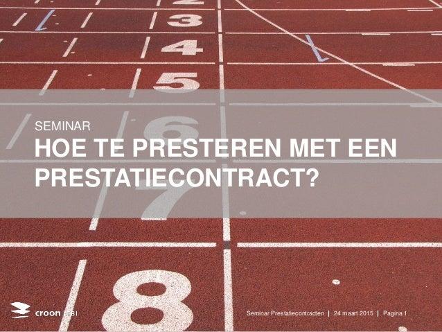 HOE TE PRESTEREN MET EEN PRESTATIECONTRACT? SEMINAR Seminar Prestatiecontracten | 24 maart 2015 | Pagina 1