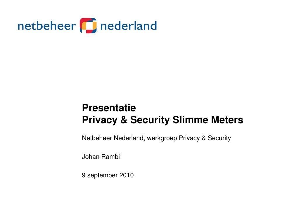 PresentatiePrivacy & Security Slimme MetersNetbeheer Nederland, werkgroep Privacy & SecurityJohan RambiJ h R bi9 september...