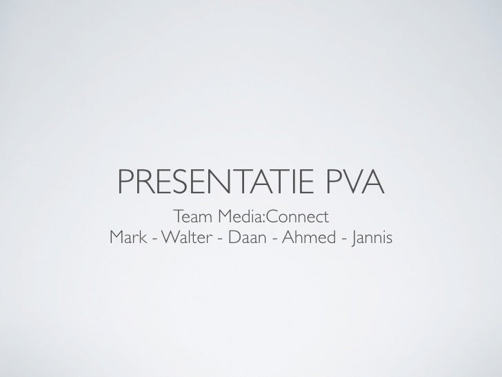 PRESENTATIE PVA         Team Media:Connect Mark - Walter - Daan - Ahmed - Jannis