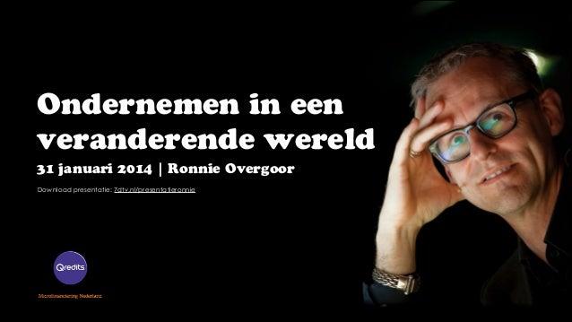 Ondernemen in een veranderende wereld 31 januari 2014 | Ronnie Overgoor Download presentatie: 7dtv.nl/presentatieronnie