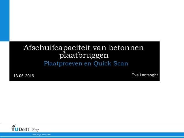13-06-2016 Challenge the future Delft University of Technology Afschuifcapaciteit van betonnen plaatbruggen Plaatproeven e...