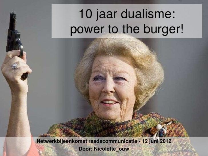 10 jaar dualisme:            power to the burger!Netwerkbijeenkomst raadscommunicatie - 12 juni 2012               Door: N...
