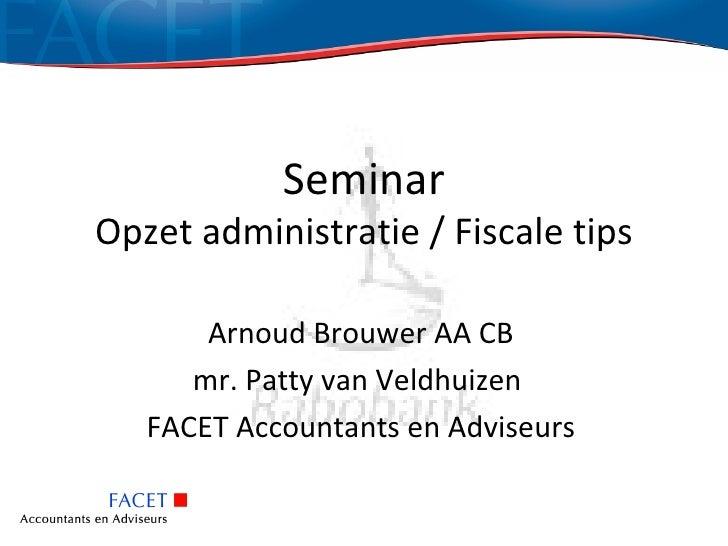 SeminarOpzet administratie / Fiscale tips       Arnoud Brouwer AA CB      mr. Patty van Veldhuizen   FACET Accountants en ...