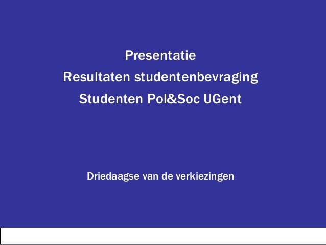 Presentatie Resultaten studentenbevraging Studenten Pol&Soc UGent Driedaagse van de verkiezingen