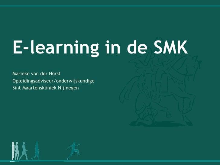 E-learning in de SMK Marieke van der Horst  Opleidingsadviseur/onderwijskundige  Sint Maartenskliniek Nijmegen