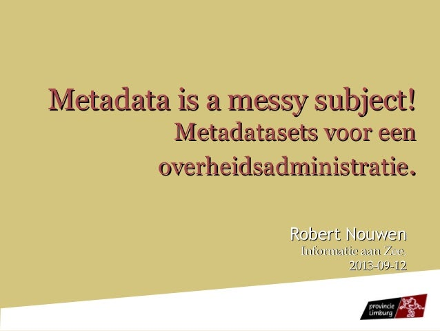 Metadata is a messy subject!Metadata is a messy subject! Metadatasets voor eenMetadatasets voor een overheidsadministratie...